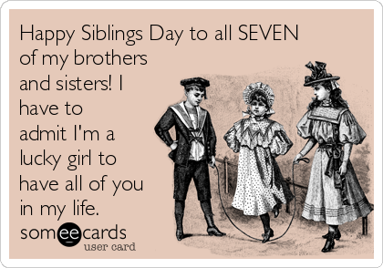 Happy Siblings Day to all SEVEN of my brothers and sisters! I have to admit I'm a lucky girl to have all of you in my life.