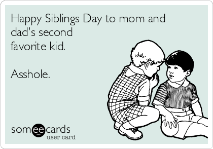 Happy Siblings Day to mom and dad's second favorite kid.  Asshole.