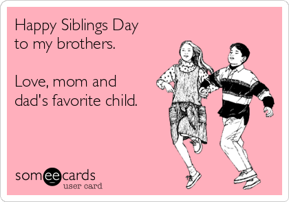 Happy Siblings Day to my brothers.  Love, mom and dad's favorite child.