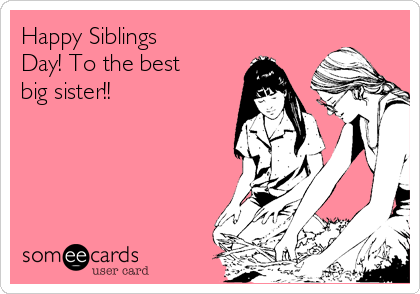 Happy Siblings Day! To the best big sister!!