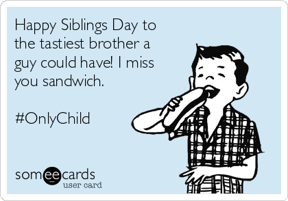 Happy Siblings Day to the tastiest brother a guy could have! I miss you sandwich.  #OnlyChild