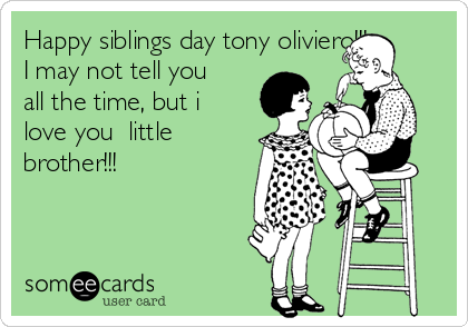 Happy Siblings Day Tony Oliviero I May Not Tell You All The Time
