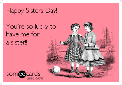 Happy Sisters Day!  You're so lucky to have me for a sister!!