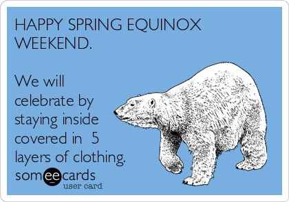 HAPPY SPRING EQUINOX WEEKEND.  We will celebrate by staying inside covered in  5 layers of clothing.