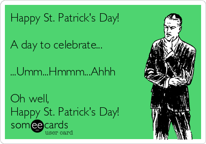 Happy St. Patrick's Day!  A day to celebrate...  ...Umm...Hmmm...Ahhh  Oh well, Happy St. Patrick's Day!