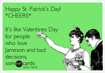Happy St. Patrick's Day! *CHEERS*  It's like Valentines Day for people who love Jameson and bad decisions.