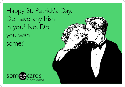 Happy St. Patrick's Day. Do have any Irish in you? No. Do you want some?