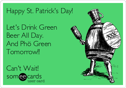 Happy St. Patrick's Day!  Let's Drink Green Beer All Day.  And Phö Green Tomorrow!!   Can't Wait!