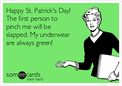 Happy St. Patrick's Day! The first person to pinch me will be slapped. My underwear are always green!