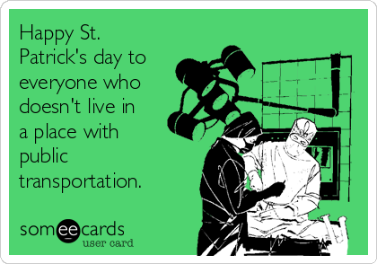 Happy St. Patrick's day to everyone who doesn't live in a place with public transportation.