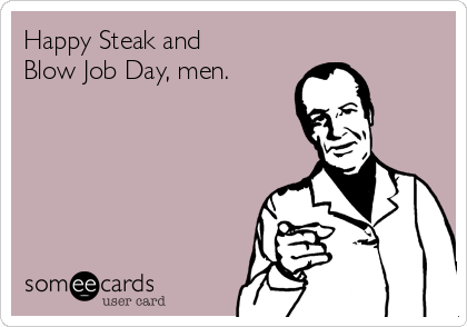 steak and blow jod day Mar 2017  Steak & BJ Day is celebrated on March 14, 2017.