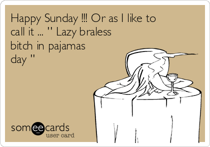 Happy Sunday !!! Or as I like to call it ... '' Lazy braless bitch in pajamas day ''