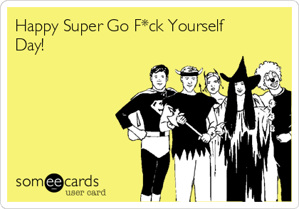 Happy Super Go F*ck Yourself Day!