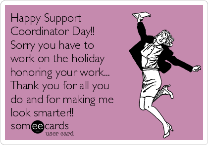 Happy Support Coordinator Day!!   Sorry you have to work on the holiday honoring your work... Thank you for all you do and for making me look smarter!!