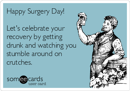 Happy Surgery Day!  Let's celebrate your recovery by getting drunk and watching you stumble around on crutches.