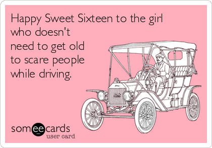 Happy Sweet Sixteen to the girl who doesn't need to get old to scare people while driving.