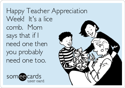 Happy Teacher Appreciation Week!  It's a lice comb.  Mom says that if I need one then you probably need one too.