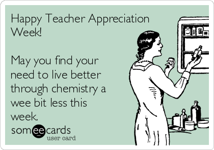 Happy Teacher Appreciation Week!   May you find your need to live better through chemistry a wee bit less this week.