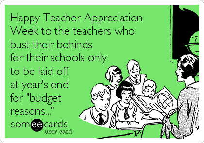 "Happy Teacher Appreciation Week to the teachers who bust their behinds for their schools only to be laid off at year's end for ""budget reasons..."""