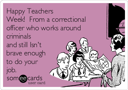 Happy Teachers Week!  From a correctional officer who works around criminals and still Isn't brave enough to do your job.
