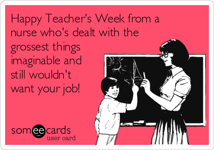 Happy Teacher's Week from a nurse who's dealt with the grossest things imaginable and still wouldn't want your job!