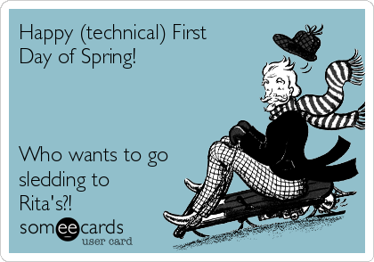 Happy (technical) First Day of Spring!   ❄️❄️❄️❄️❄️❄️❄️❄️❄️  Who wants to go sledding to Rita's?!