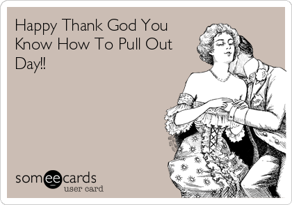Happy Thank God You Know How To Pull Out Day!!
