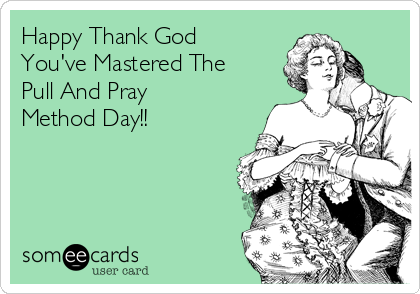 Happy Thank God You've Mastered The Pull And Pray Method Day!!