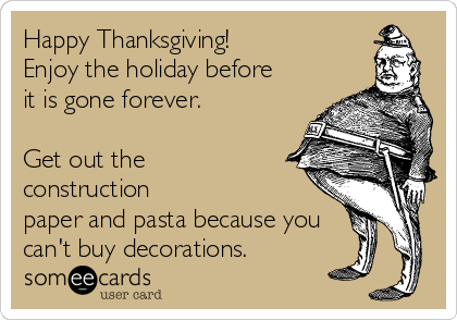 Happy Thanksgiving! Enjoy the holiday before it is gone forever.  Get out the construction paper and pasta because you can't buy decorations.