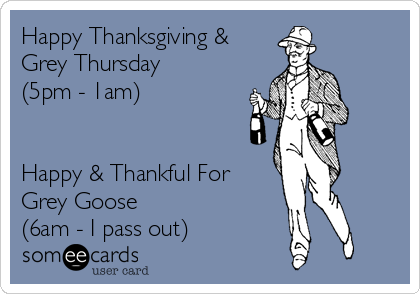 Happy Thanksgiving & Grey Thursday (5pm - 1am)   Happy & Thankful For Grey Goose (6am - I pass out)