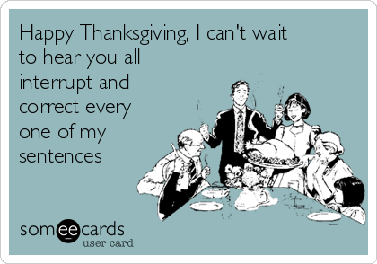 Happy Thanksgiving, I can't wait to hear you all interrupt and  correct every one of my sentences