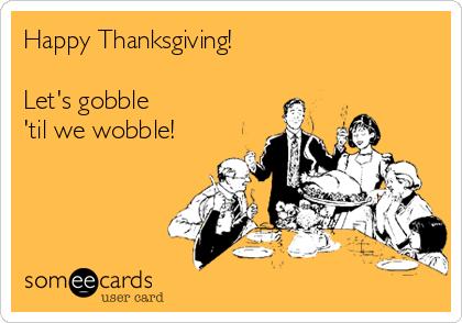 Happy Thanksgiving!  Let's gobble  'til we wobble!
