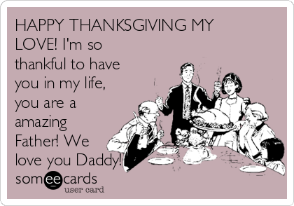 HAPPY THANKSGIVING MY LOVE! I'm so thankful to have you in my life, you are a amazing Father! We love you Daddy!