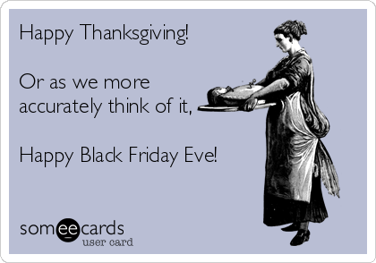 Happy Thanksgiving!   Or as we more accurately think of it,   Happy Black Friday Eve!