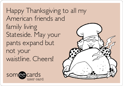 Happy Thanksgiving To All My American Friends And Family Living