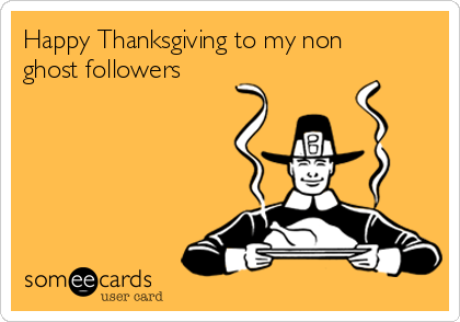 Happy Thanksgiving to my non ghost followers