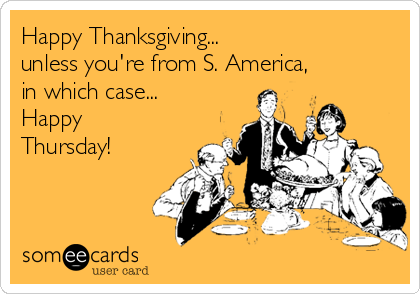 Happy Thanksgiving... unless you're from S. America, in which case... Happy Thursday!