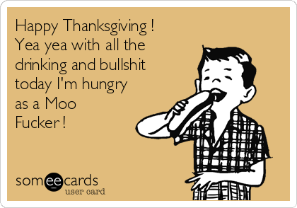 Happy Thanksgiving ! Yea yea with all the drinking and bullshit today I'm hungry as a Moo Fucker !