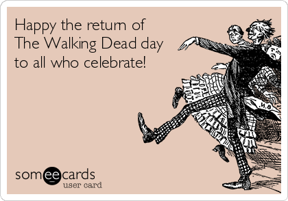 Happy the return of The Walking Dead day to all who celebrate!