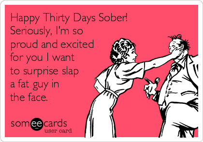 Happy Thirty Days Sober!  Seriously, I'm so proud and excited for you I want to surprise slap a fat guy in the face.