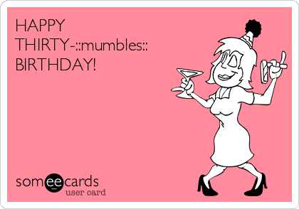 HAPPY THIRTY-::mumbles:: BIRTHDAY!