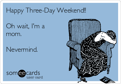 Happy Three-Day Weekend!!   Oh wait, I'm a mom.    Nevermind.