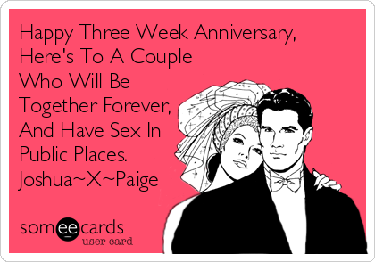 Happy Three Week Anniversary, Here's To A Couple Who Will Be Together Forever,  And Have Sex In Public Places.  Joshua~X~Paige