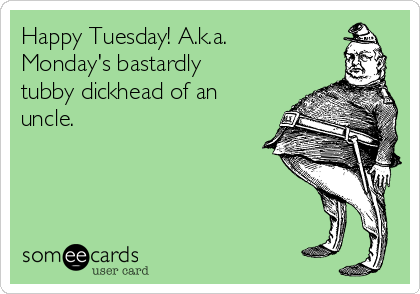 Happy Tuesday! A.k.a. Monday's bastardly tubby dickhead of an uncle.