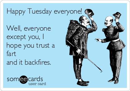 Happy Tuesday everyone!  Well, everyone except you, I hope you trust a fart  and it backfires.
