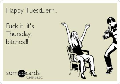 Happy Tuesd...err...  Fuck it, it's Thursday, bitches!!!