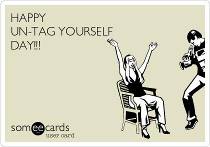 HAPPY  UN-TAG YOURSELF DAY!!!