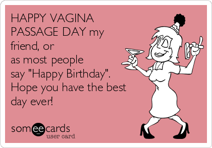"HAPPY VAGINA PASSAGE DAY my friend, or as most people say ""Happy Birthday"". Hope you have the best day ever!"