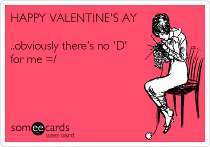 HAPPY VALENTINE'S AY  ..obviously there's no 'D' for me =/