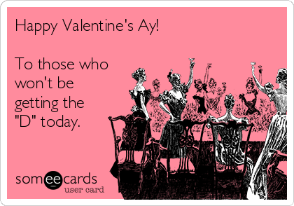 """Happy Valentine's Ay!  To those who won't be getting the """"D"""" today."""